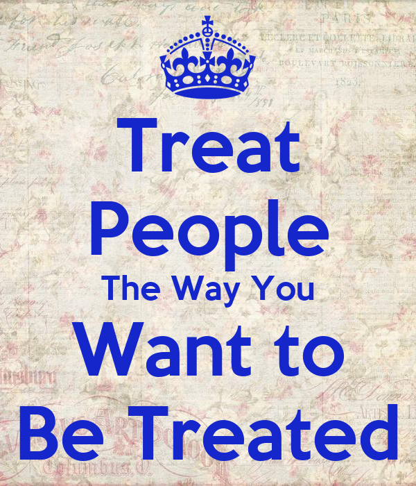 treat others as you want to be treated essay A good rule for life is to treat others the way you would want to be treated this is my guiding rule because i believe that if you treat someone nicely, they will.