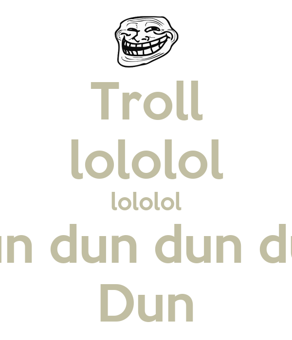 Troll lololol lololol dun dun dun dun dun