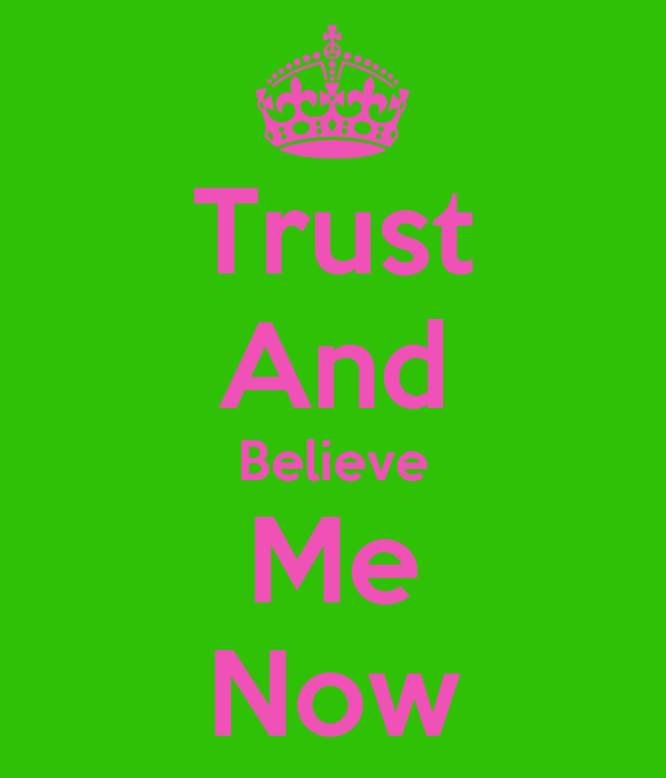 Trust And Believe Me Now