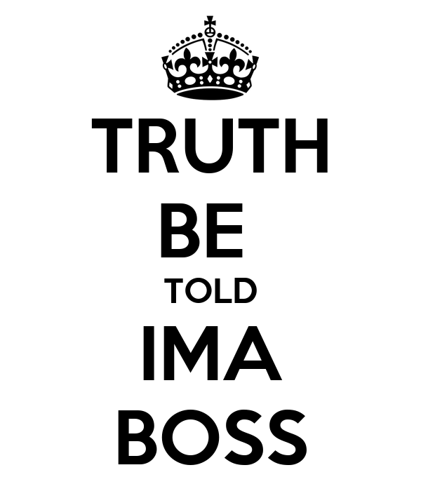 truth be told ima boss poster keep calm o matic. Black Bedroom Furniture Sets. Home Design Ideas