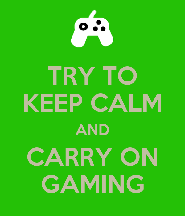 TRY TO KEEP CALM AND CARRY ON GAMING