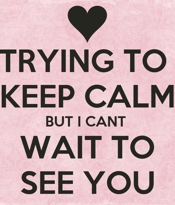 I Love You Quotes Memes : ... KEEP CALM BUT I CANT WAIT TO SEE YOU Poster Kim Keep Calm-o-Matic