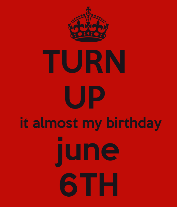 TURN UP it almost my birthday june 6TH Poster | JNDF | Keep Calm-o ...