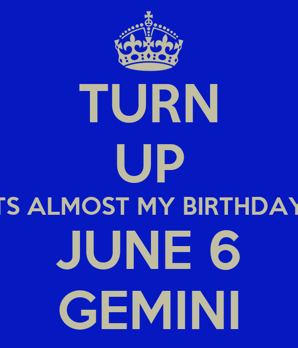 TURN UP ITS ALMOST MY BIRTHDAY JUNE 6 GEMINI Poster | ross | Keep Calm ...