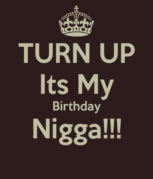 Downloading Message Quote By Niggas Wearing: TURN UP Its My Birthday Nigga!!! Poster
