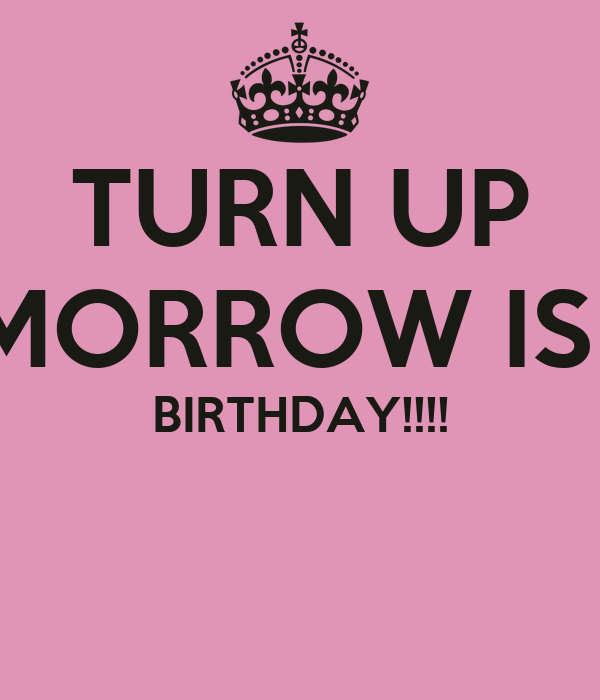 Magnificent Turn Up Tomorrow Is My Birthday Poster Kierra Keep Calm O Funny Birthday Cards Online Fluifree Goldxyz