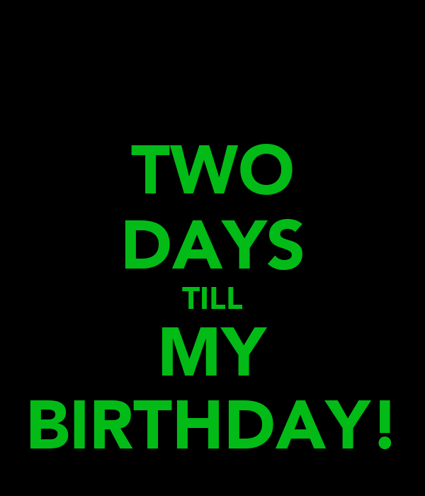 2 Days Till Your Birthday Two More Days Till my Birthday