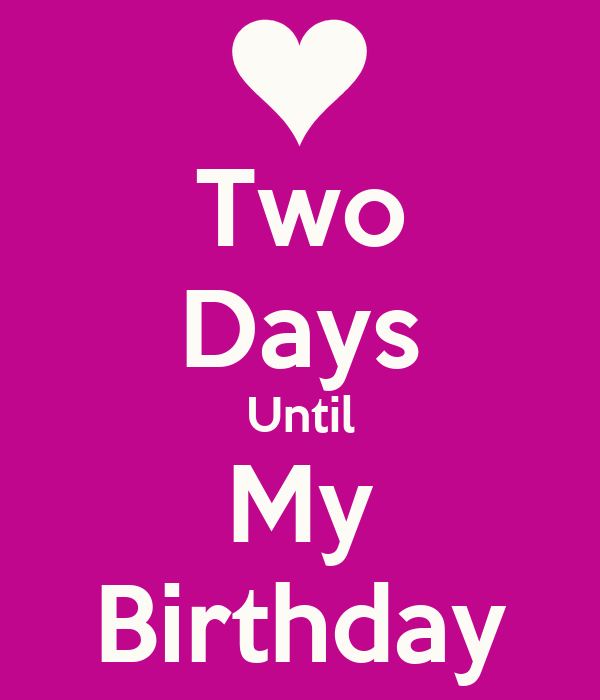 2 Days Until my Birthday 2 More Days Until my Birthday