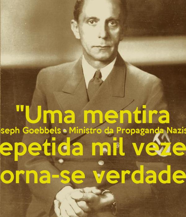 Uma mentira Joseph Goebbels - Ministro da Propaganda Nazista repetida ...