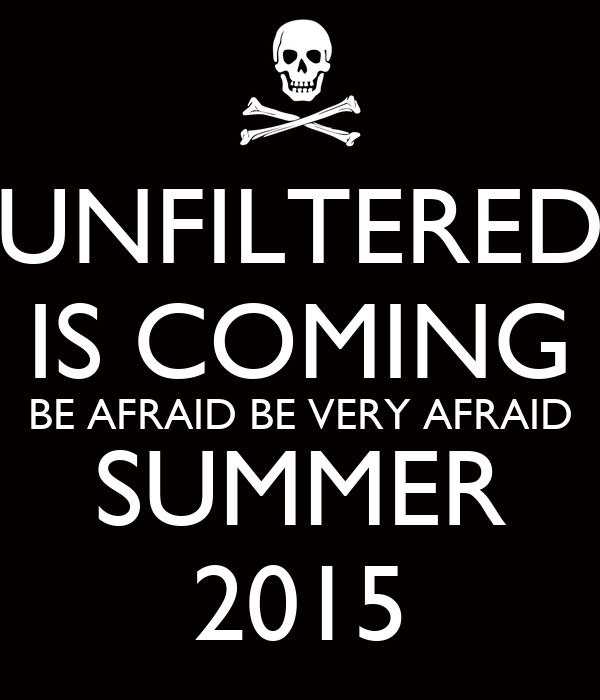 Be Very Afraid: UNFILTERED IS COMING BE AFRAID BE VERY AFRAID SUMMER 2015