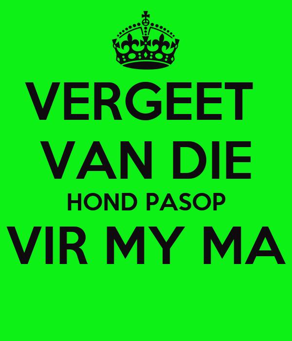 VERGEET VAN DIE HOND PASOP VIR MY MA