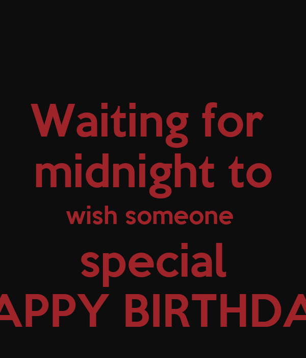 Waiting for midnight to wish someone special HAPPY ...