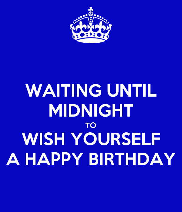 WAITING UNTIL MIDNIGHT TO WISH YOURSELF A HAPPY BIRTHDAY