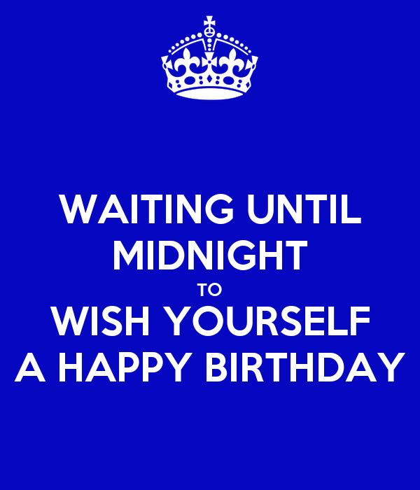 Waiting Until Midnight To Wish Yourself A Happy Birthday Birthday