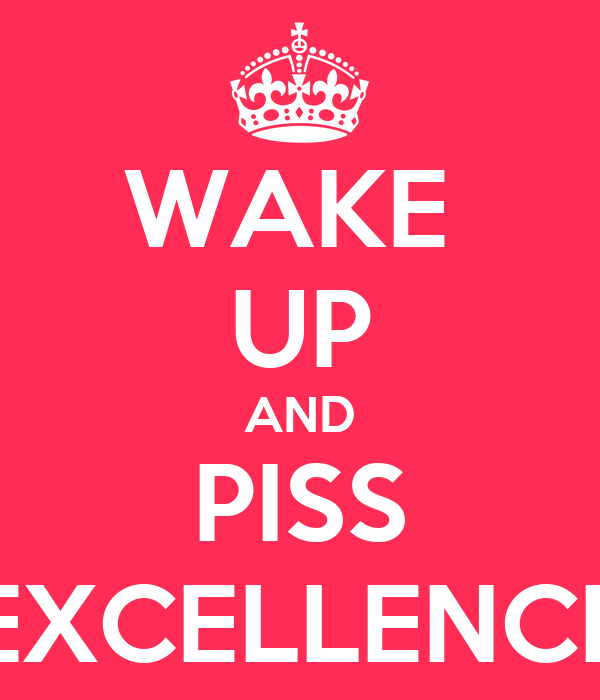 wake up and piss excelence