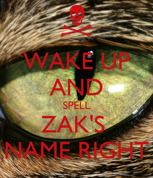 WAKE UP AND SPELL ZAK'S NAME RIGHT - KEEP CALM AND CARRY ...