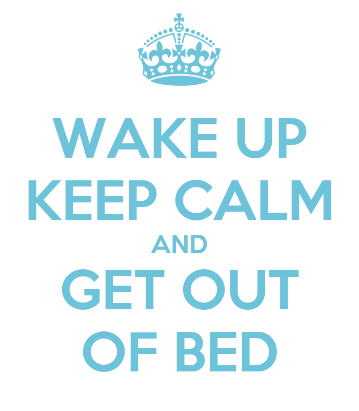 wake up keep calm and get out of bed keep calm and carry