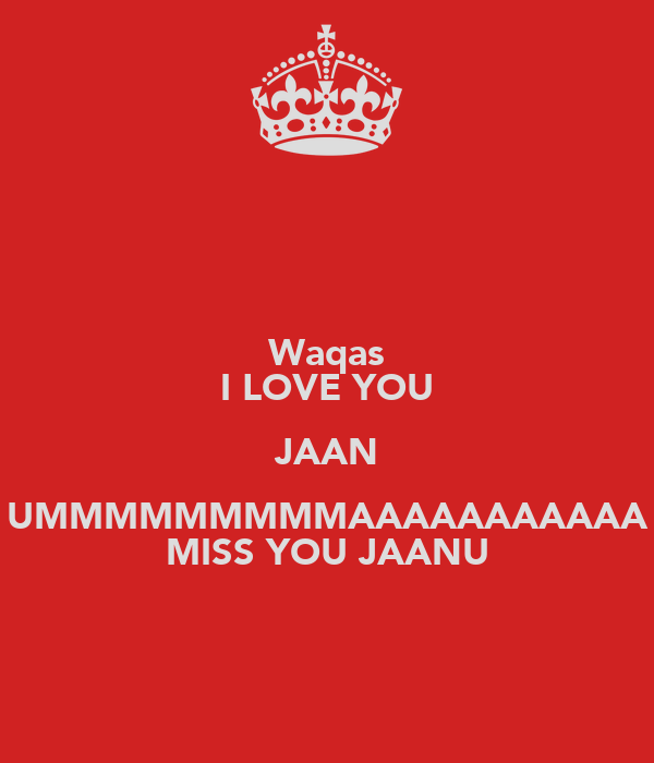 Waqas I LOVE YOU JAAN UMMMMMMMMMAAAAAAAAAAA MISS YOU JAANU - KEEP cALM AND cARRY ON Image Generator