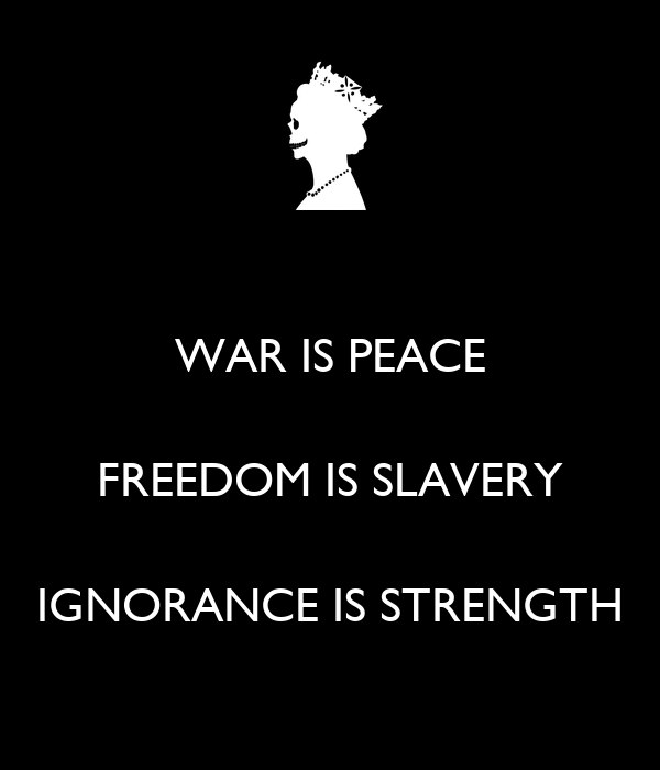 WAR IS PEACE FREEDOM IS SLAVERY IGNORANCE IS STRENGTH ... War Is Peace Freedom Is Slavery Ignorance Is Strength