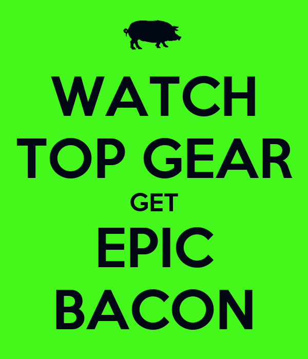 watch top gear get epic bacon keep calm and carry on image generator. Black Bedroom Furniture Sets. Home Design Ideas