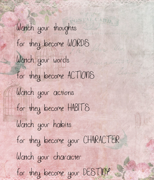 """watch your words Those are the words gandhi and thatcher supposedly expressed, none of them are true starments however """"watch your thoughts for they become words watch your words for they become actions watch your actions for they become habits watch your habits for they become your character and watch your ."""