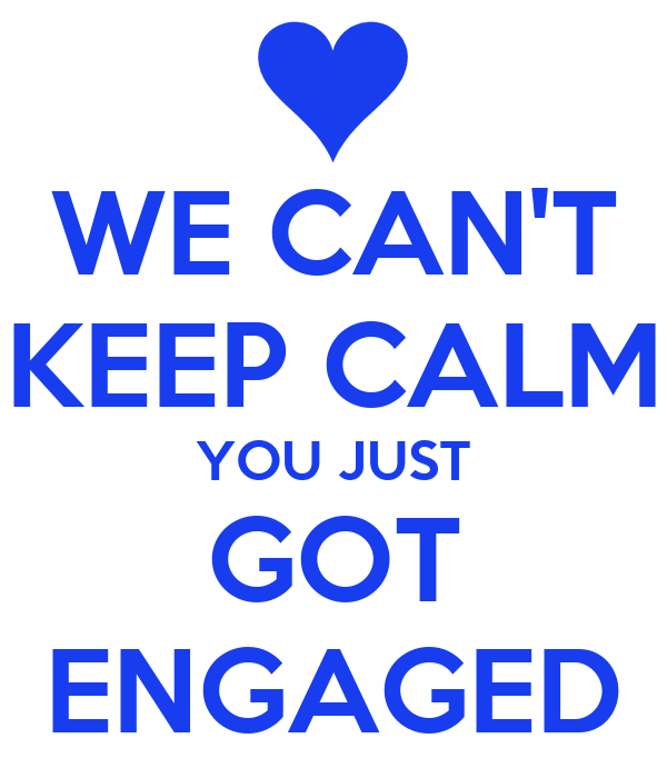 Just Got Engaged Now What: WE CAN'T KEEP CALM YOU JUST GOT ENGAGED