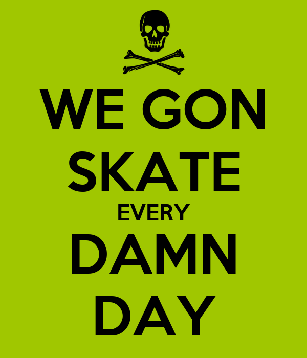 WE GON SKATE EVERY DAMN DAY - KEEP CALM AND CARRY ON Image ...