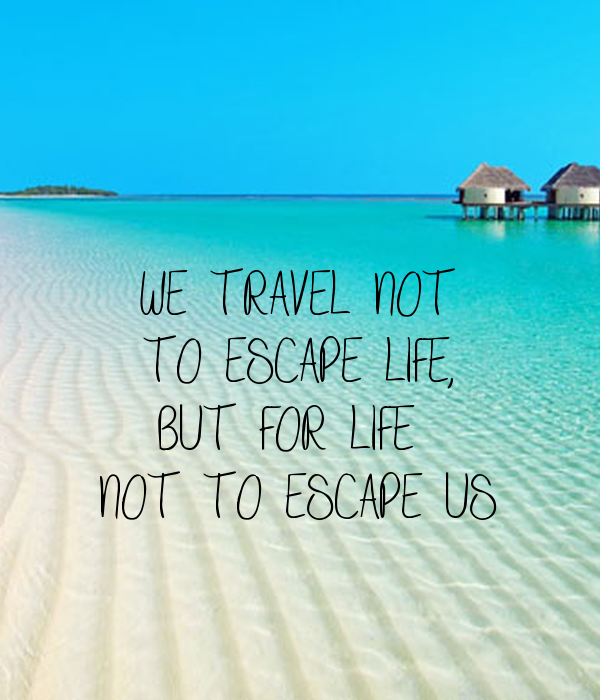 WE TRAVEL NOT TO ESCAPE LIFE, BUT FOR LIFE NOT TO ESCAPE ...