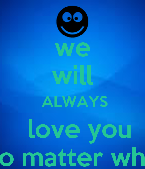 Love No Matter What: We Will ALWAYS Love You No Matter What