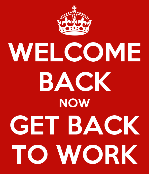 Welcome back now get back to work poster k keep calm o for Back home pictures