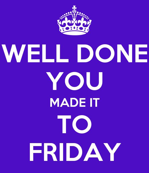 WELL DONE YOU MADE IT TO FRIDAY Poster   fggg   Keep Calm ...