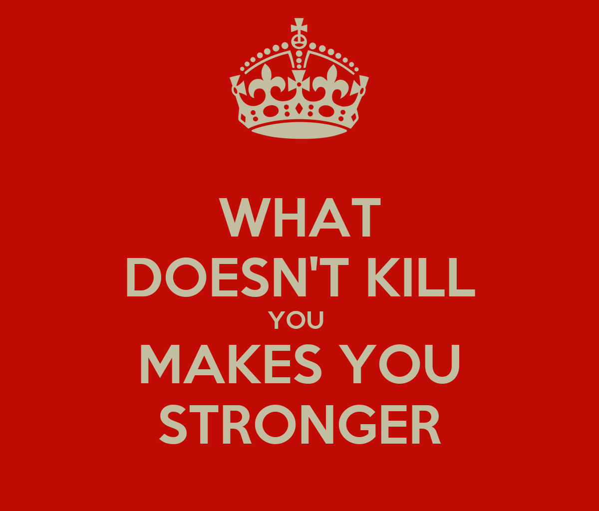 """That which does not kill us makes us stronger."""