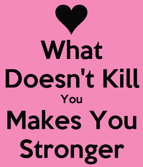 what doesnt kill you make you He said what doesn't kill you makes you stronger – and it seems that philosopher friedrich nietzsche was right scientists have found that although traumatic experiences such as losing a loved one can be psychologically damaging, small amounts of trauma can make us more resilient.