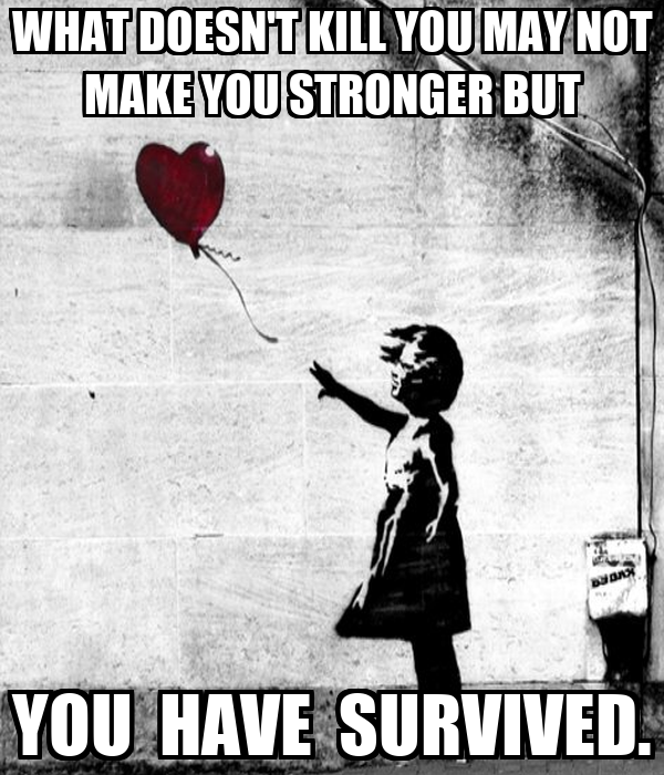 WHAT DOESN'T KILL YOU MAY NOT MAKE YOU STRONGER BUT YOU