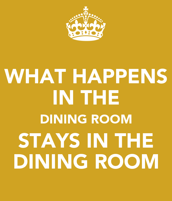 What happens in the dining room stays in the dining room for O significado de dining room