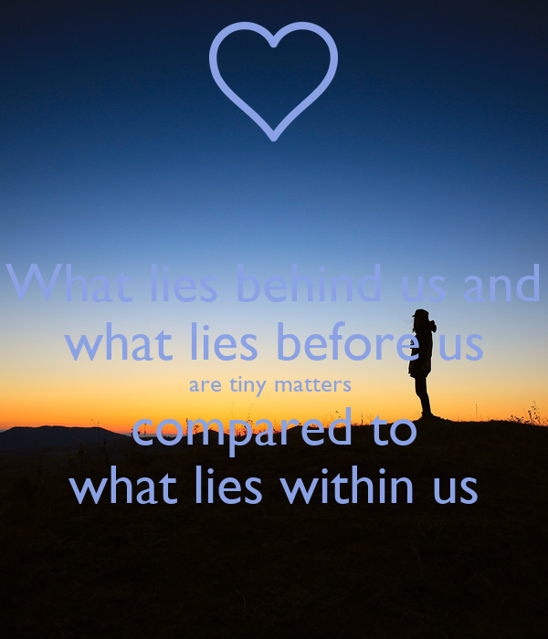 what lies behind us what lies before us are tiny matters compared to what lies with in us What lies behind us and what lies before us are tiny matters compared to what lies within us.