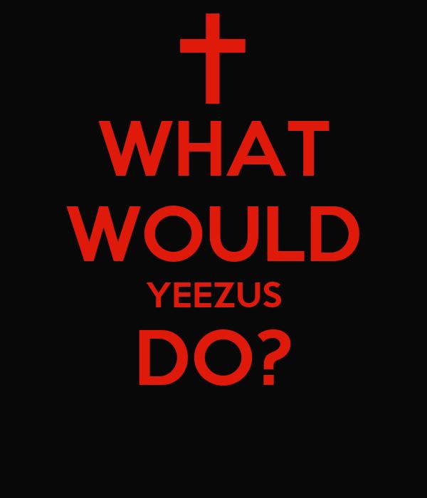 WHAT WOULD YEEZUS DO  Yeezus Wallpaper