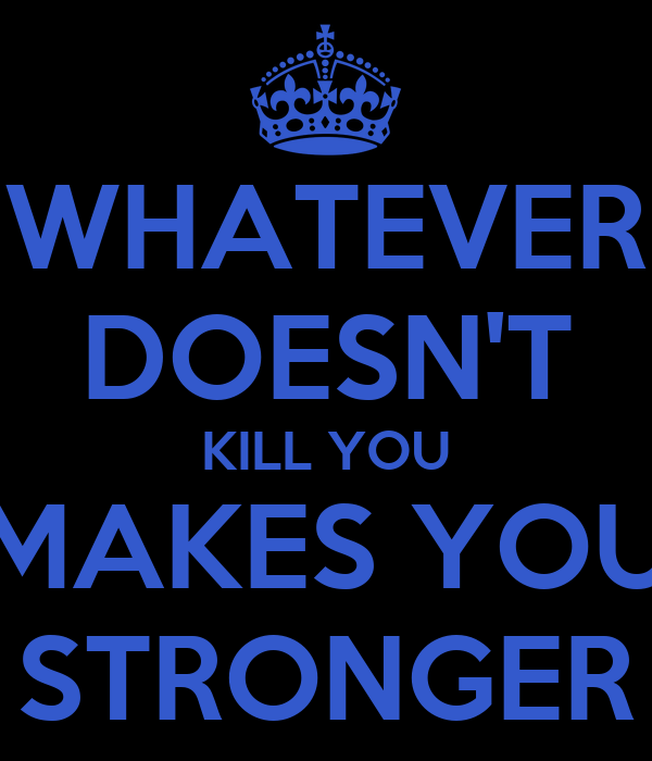 WHATEVER DOESN'T KILL YOU MAKES YOU STRONGER