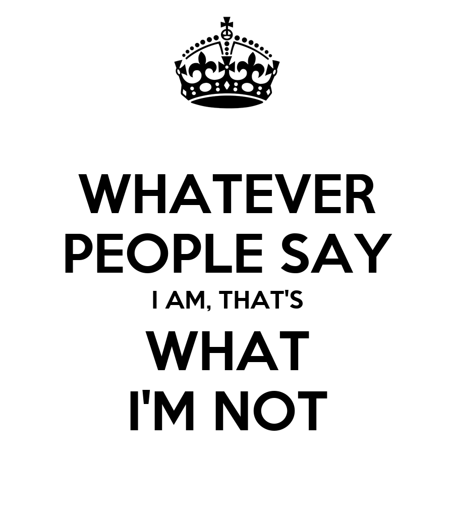 Quotes Saying Whatever Whatever People Say i am