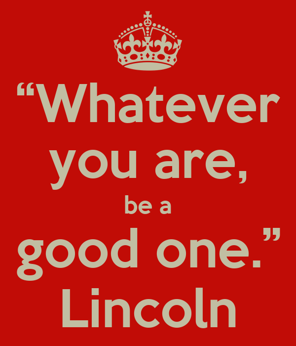 """Lincoln Quote Whatever You Are Be A Good One: """"Whatever You Are, Be A Good One."""" Lincoln"""
