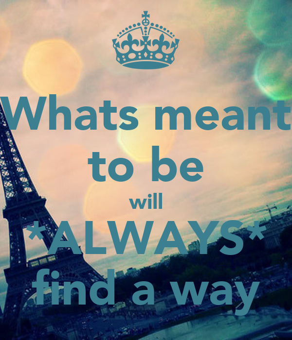 Whats meant to be will *ALWAYS* find a way - KEEP CALM AND