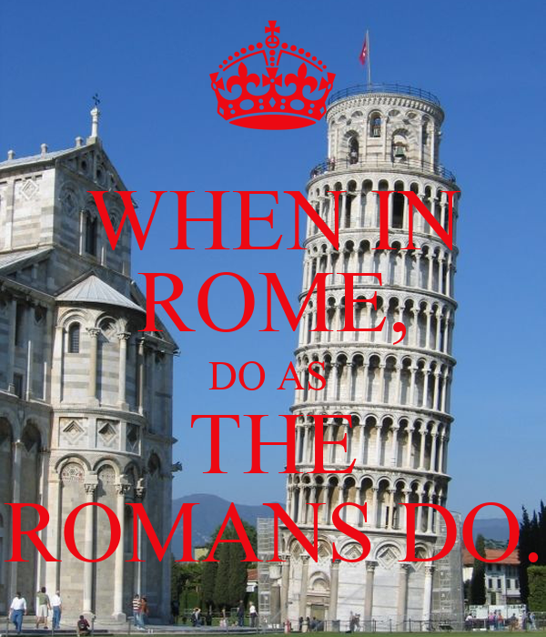 when in rome do as the romans do Cultural awareness - when in rome, do like the romans do perhaps you have heard this expression before that when in rome, do like the romans do.