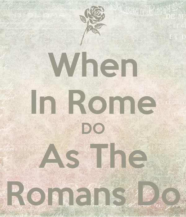 when in rome do as the romans do keep calm and carry on