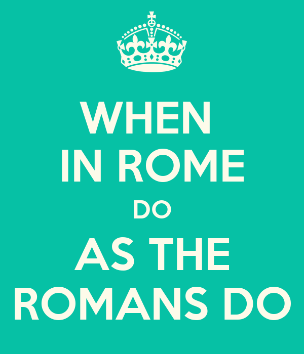 when in rome do as the romans do It is appropriate that i found the scripture i wanted in romans, considering my  topic is when in rome, do as romans do now there has been a.