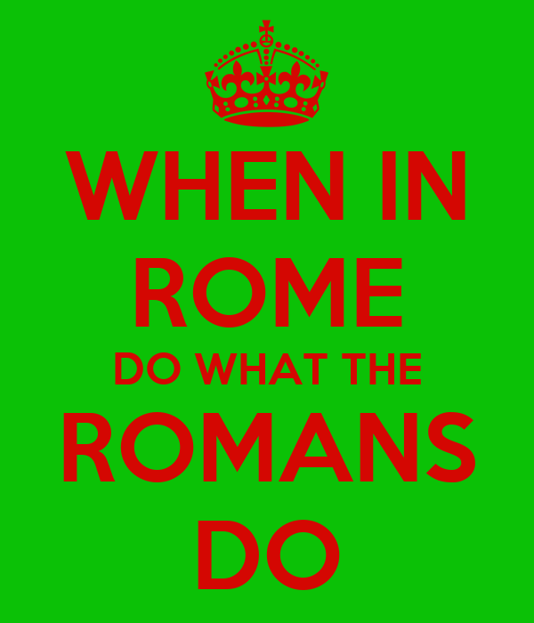 when in rome do as romans My mother always told us that when in rome, do as the romans that is how  today we are able to get along with any kind of people.
