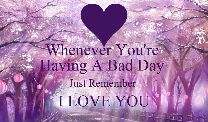Whenever You're Having A Bad Day Just Remember I LOVE YOU ...