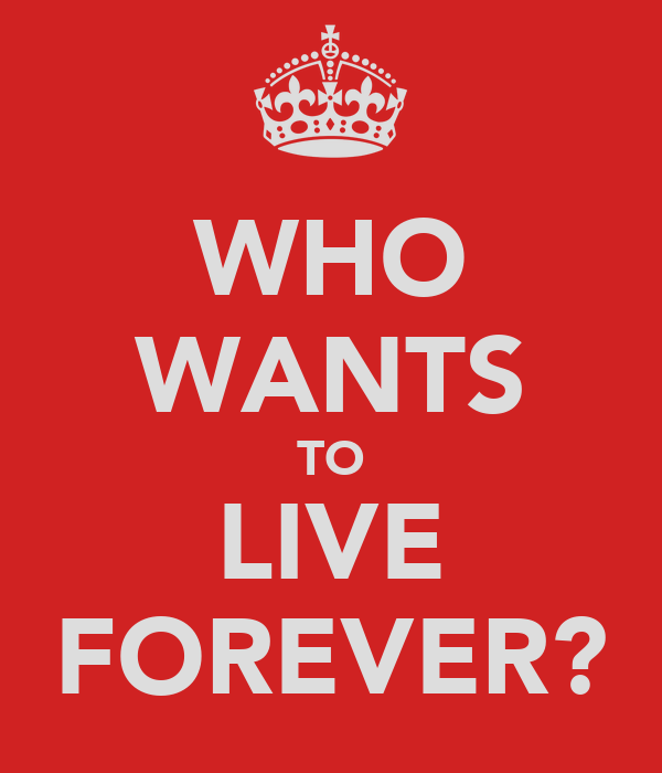 would i live forever Pick your favorite age you are healthy, career thriving, family intact (at least  pretend) would you like to live forever at that age, in that health, with those  friends.