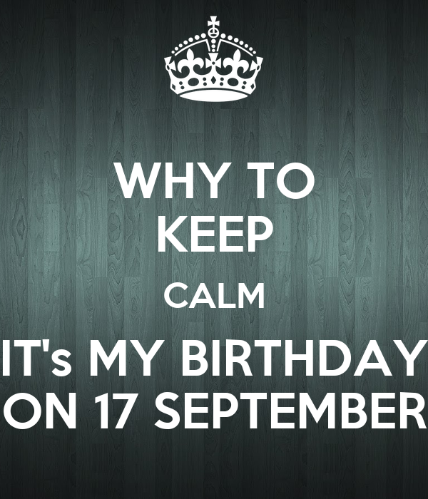 WHY TO KEEP CALM ITu0027s MY BIRTHDAY ON 17 SEPTEMBER