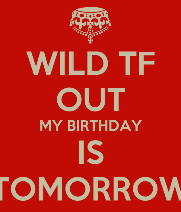 Cool Wild Tf Out My Birthday Is Tomorrow Poster Bam Keep Calm O Matic Funny Birthday Cards Online Fluifree Goldxyz