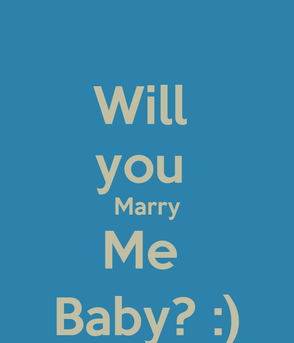 Will you Marry Me Baby? :) - KEEP CALM AND CARRY ON Image ...